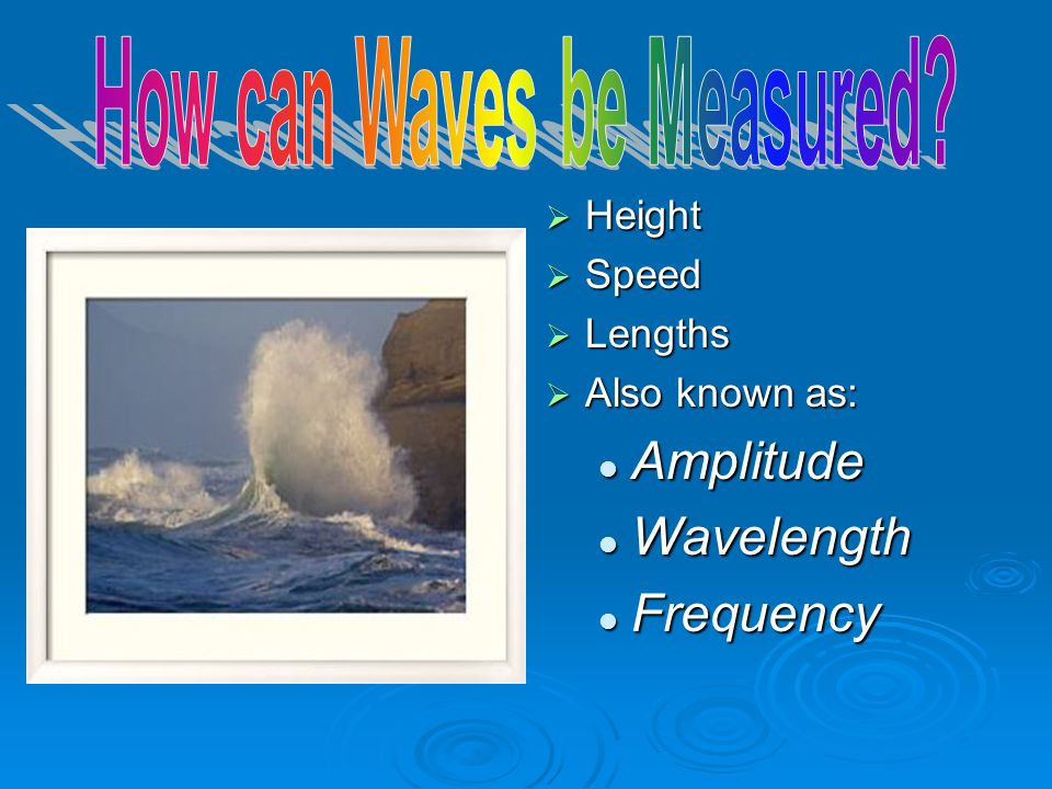  Height  Speed  Lengths  Also known as: Amplitude Wavelength Frequency
