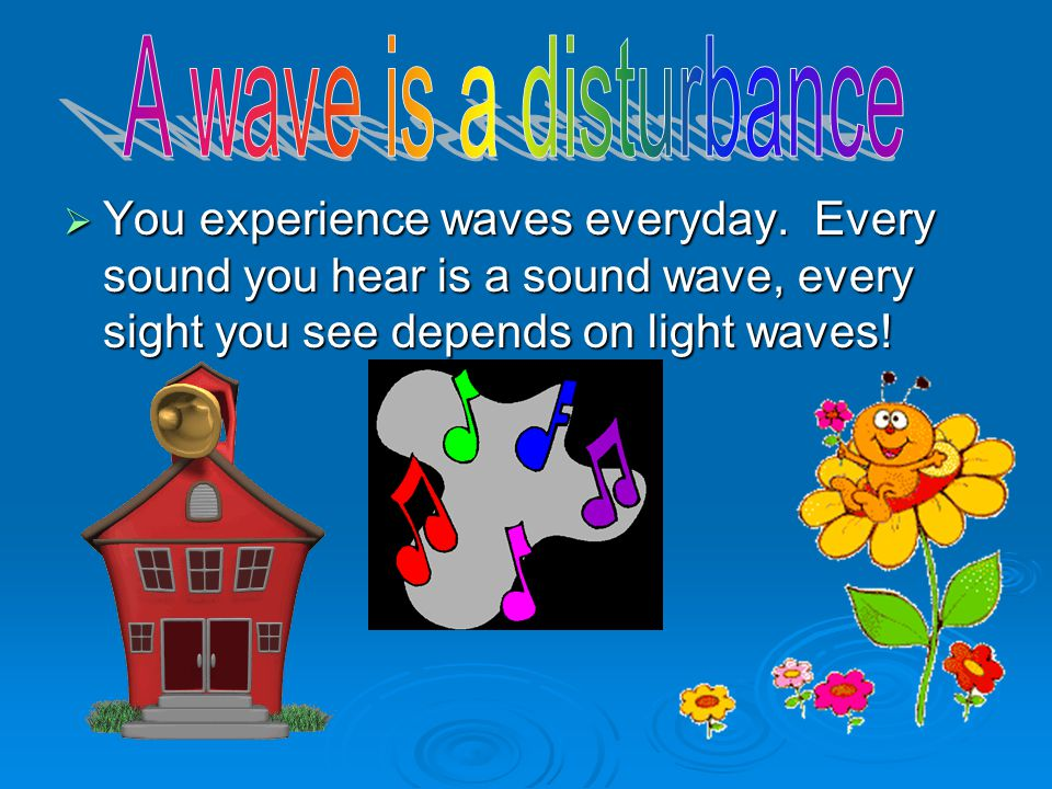  You experience waves everyday.