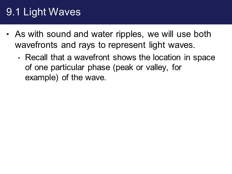 9.1 Light Waves As with sound and water ripples, we will use both wavefronts and rays to represent light waves. Recall that a wavefront shows the loca