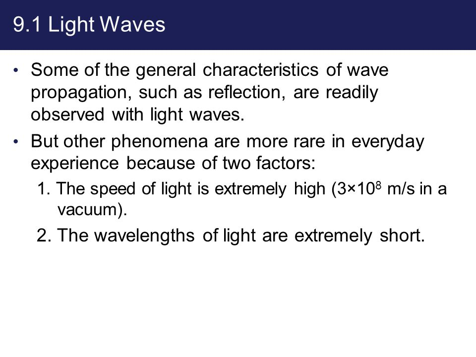 9.1 Light Waves Some of the general characteristics of wave propagation, such as reflection, are readily observed with light waves. But other phenomen
