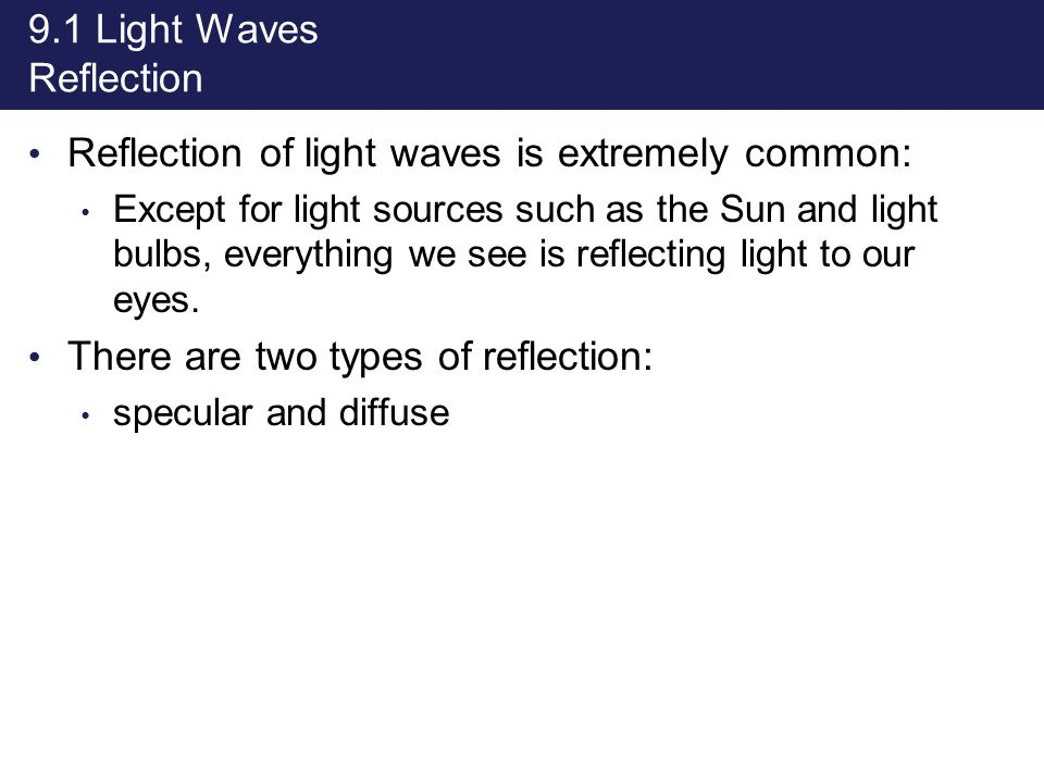9.1 Light Waves Reflection Reflection of light waves is extremely common: Except for light sources such as the Sun and light bulbs, everything we see
