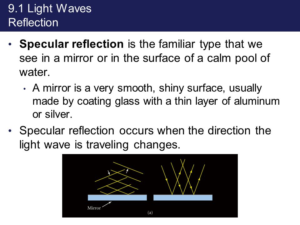 9.1 Light Waves Reflection Specular reflection is the familiar type that we see in a mirror or in the surface of a calm pool of water. A mirror is a v