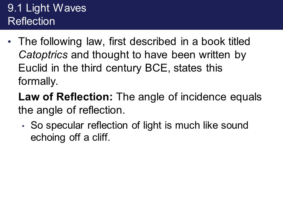 9.1 Light Waves Reflection The following law, first described in a book titled Catoptrics and thought to have been written by Euclid in the third cent