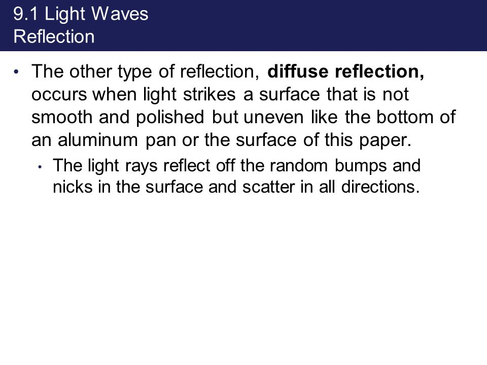 9.1 Light Waves Reflection The other type of reflection, diffuse reflection, occurs when light strikes a surface that is not smooth and polished but u