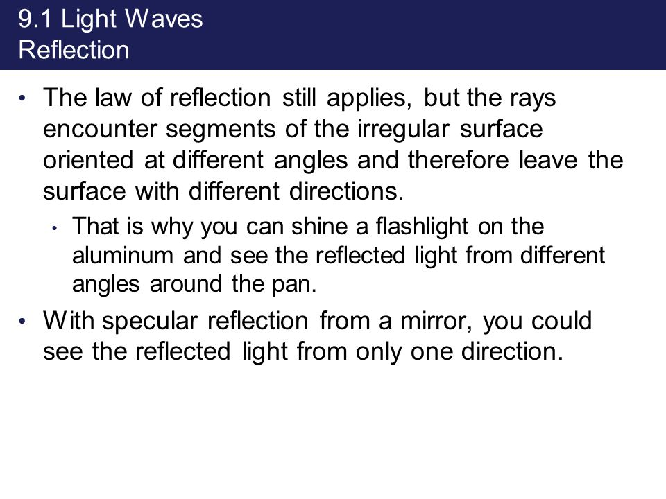 9.1 Light Waves Reflection The law of reflection still applies, but the rays encounter segments of the irregular surface oriented at different angles