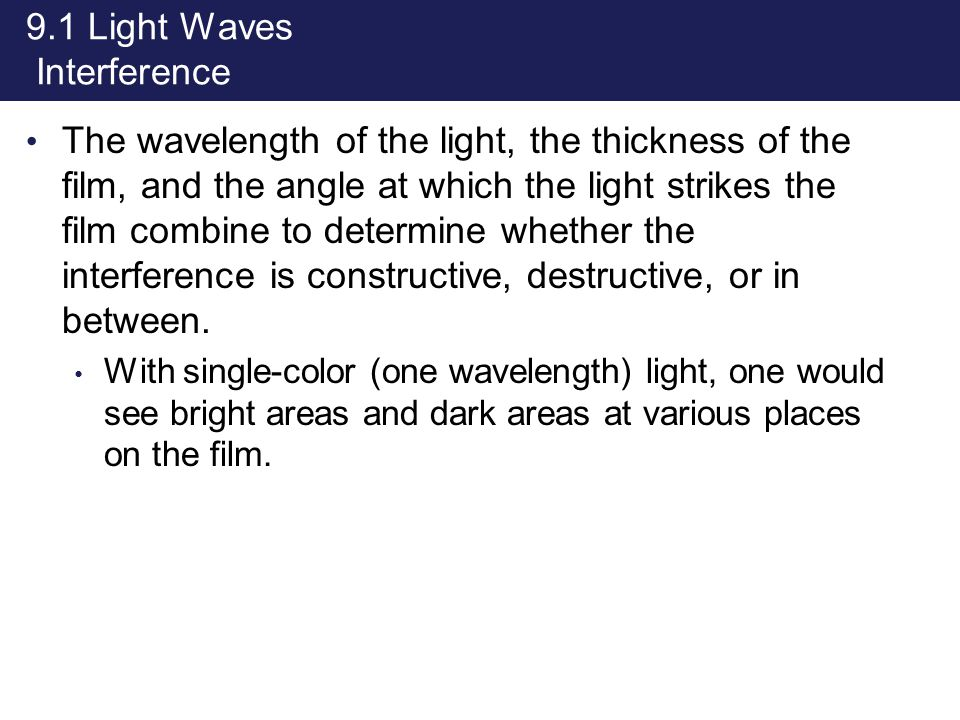 9.1 Light Waves Interference The wavelength of the light, the thickness of the film, and the angle at which the light strikes the film combine to dete