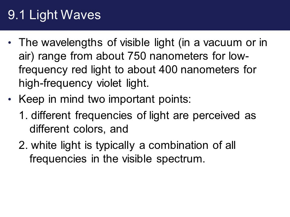 9.1 Light Waves The wavelengths of visible light (in a vacuum or in air) range from about 750 nanometers for low- frequency red light to about 400 nan