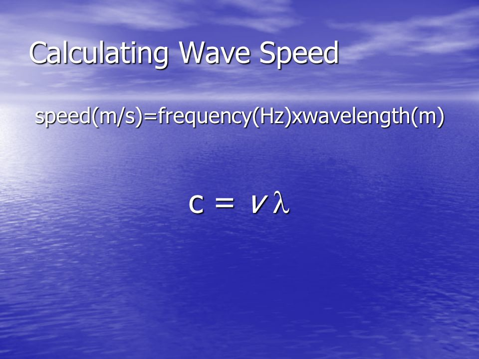 Calculating Wave Speed speed(m/s)=frequency(Hz)xwavelength(m) c = v c = v