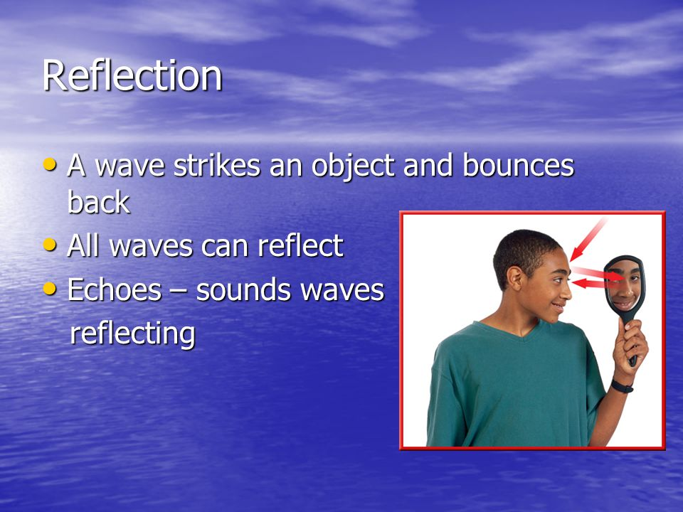 Reflection A wave strikes an object and bounces back A wave strikes an object and bounces back All waves can reflect All waves can reflect Echoes – so
