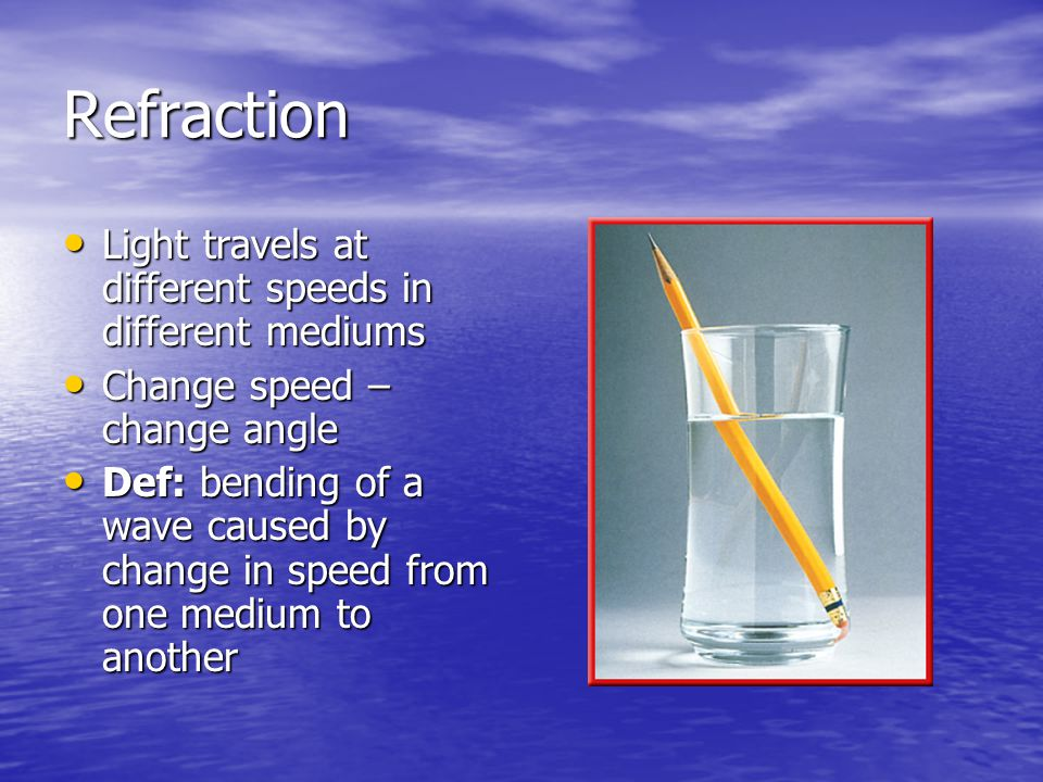 Refraction Light travels at different speeds in different mediums Light travels at different speeds in different mediums Change speed – change angle C