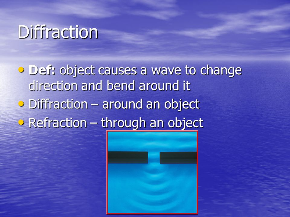 Diffraction Def: object causes a wave to change direction and bend around it Def: object causes a wave to change direction and bend around it Diffract