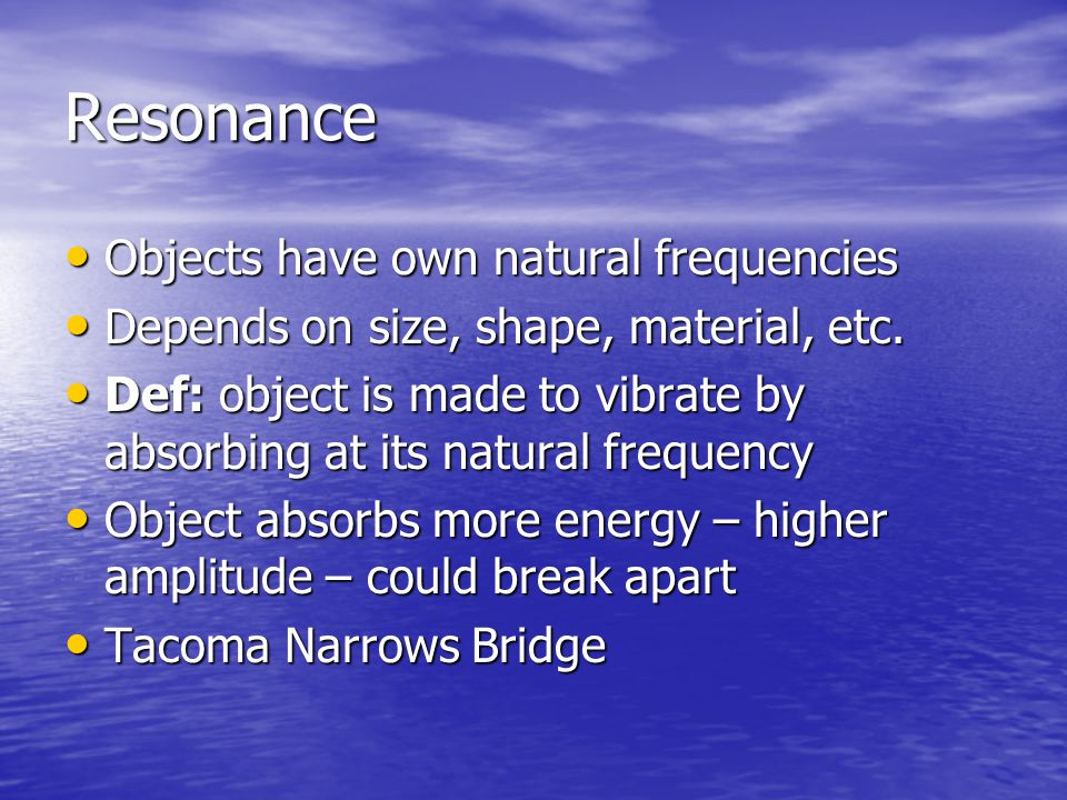 Resonance Objects have own natural frequencies Objects have own natural frequencies Depends on size, shape, material, etc. Depends on size, shape, mat