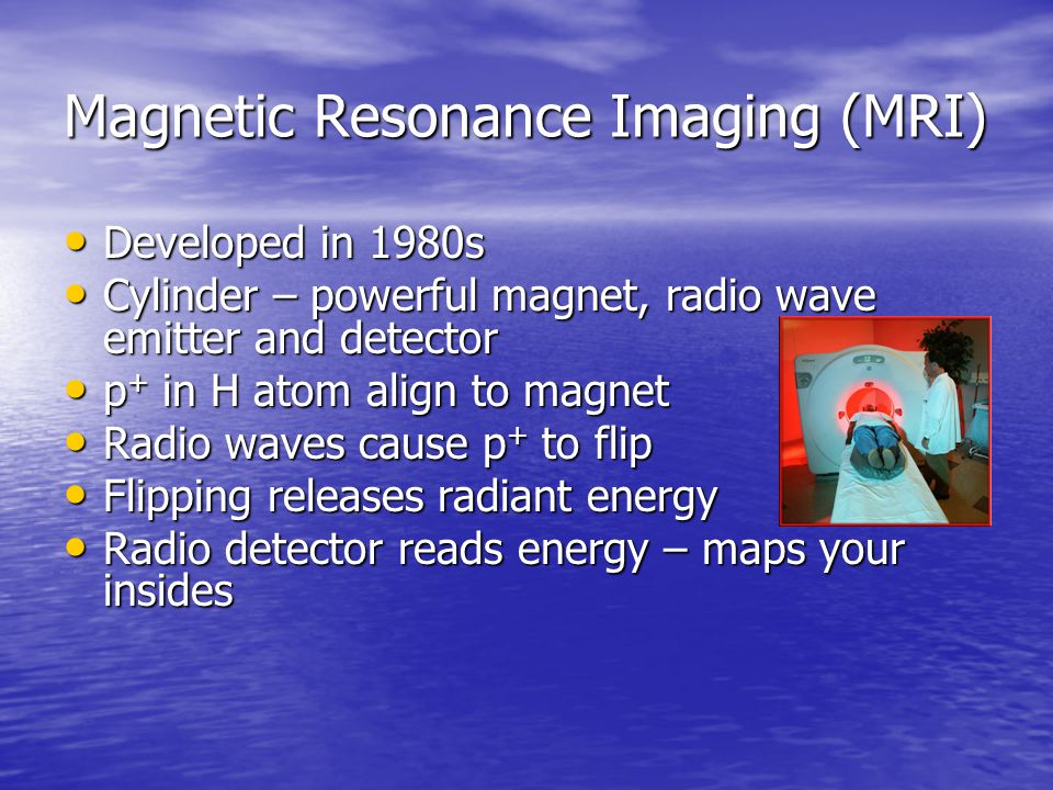 Magnetic Resonance Imaging (MRI) Developed in 1980s Developed in 1980s Cylinder – powerful magnet, radio wave emitter and detector Cylinder – powerful