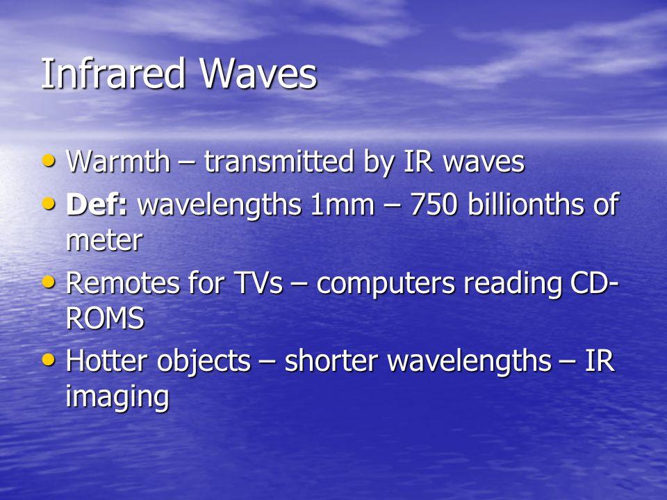 Infrared Waves Warmth – transmitted by IR waves Warmth – transmitted by IR waves Def: wavelengths 1mm – 750 billionths of meter Def: wavelengths 1mm –