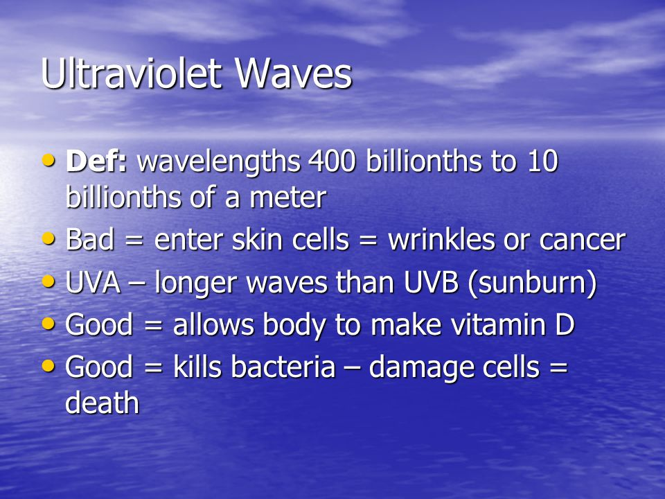 Ultraviolet Waves Def: wavelengths 400 billionths to 10 billionths of a meter Def: wavelengths 400 billionths to 10 billionths of a meter Bad = enter
