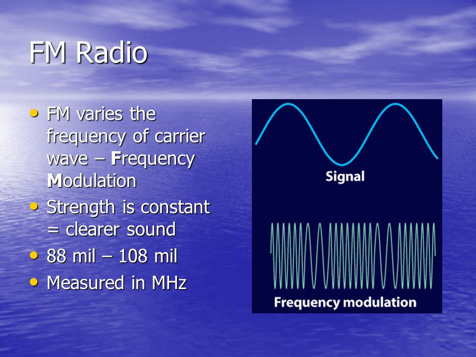 FM Radio FM varies the frequency of carrier wave – Frequency Modulation FM varies the frequency of carrier wave – Frequency Modulation Strength is con