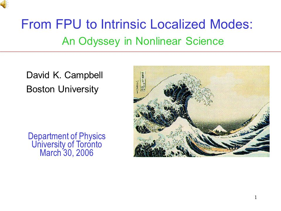 1 From FPU to Intrinsic Localized Modes: An Odyssey in Nonlinear Science Department of Physics University of Toronto March 30, 2006 David K.