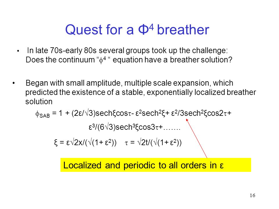 16 Quest for a Φ 4 breather In late 70s-early 80s several groups took up the challenge: Does the continuum  4 equation have a breather solution.