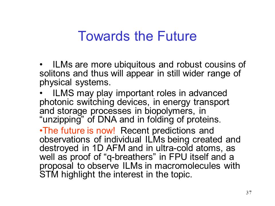 37 Towards the Future ILMs are more ubiquitous and robust cousins of solitons and thus will appear in still wider range of physical systems.