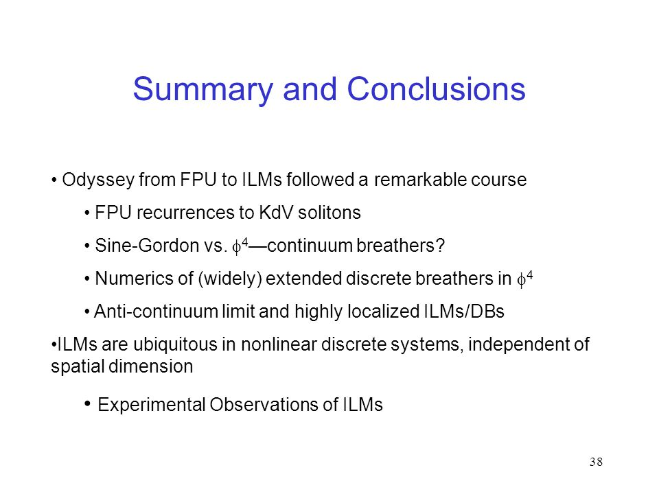38 Summary and Conclusions Odyssey from FPU to ILMs followed a remarkable course FPU recurrences to KdV solitons Sine-Gordon vs.