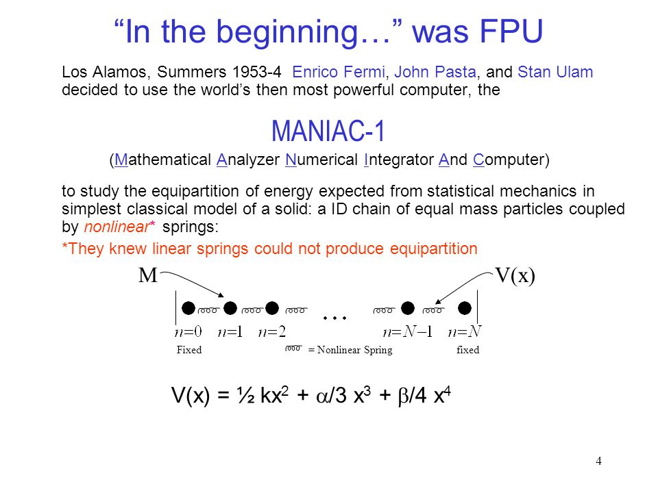 4 Los Alamos, Summers 1953-4 Enrico Fermi, John Pasta, and Stan Ulam decided to use the world's then most powerful computer, the MANIAC-1 (Mathematical Analyzer Numerical Integrator And Computer) to study the equipartition of energy expected from statistical mechanics in simplest classical model of a solid: a ID chain of equal mass particles coupled by nonlinear* springs: *They knew linear springs could not produce equipartition Fixed = Nonlinear Spring fixed In the beginning… was FPU MV(x) V(x) = ½ kx 2 +  /3 x 3 +  /4 x 4