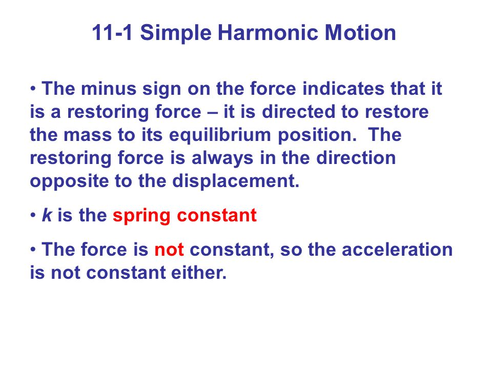 11-1 Simple Harmonic Motion Displacement is measured from the equilibrium point Amplitude is the maximum displacement A cycle is a full to-and-fro motion; this figure shows a cycle Period is the time required to complete one cycle Frequency is the number of cycles completed per second