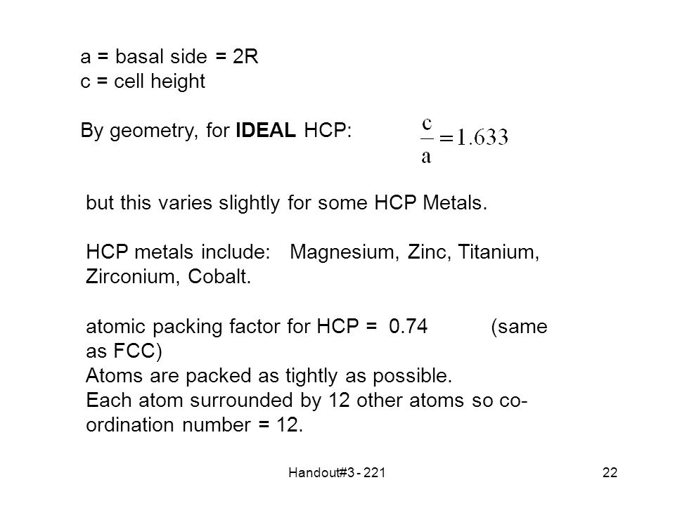 Handout#3 - 22122 a = basal side= 2R c = cell height By geometry, for IDEAL HCP: but this varies slightly for some HCP Metals.