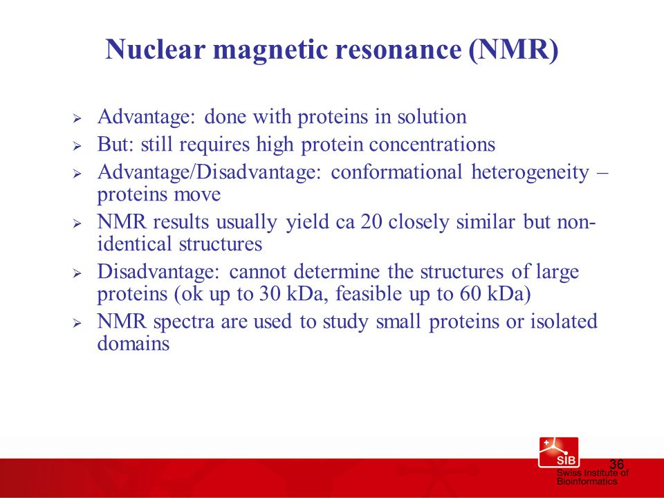 36 Nuclear magnetic resonance (NMR)  Advantage: done with proteins in solution  But: still requires high protein concentrations  Advantage/Disadvantage: conformational heterogeneity – proteins move  NMR results usually yield ca 20 closely similar but non- identical structures  Disadvantage: cannot determine the structures of large proteins (ok up to 30 kDa, feasible up to 60 kDa)  NMR spectra are used to study small proteins or isolated domains