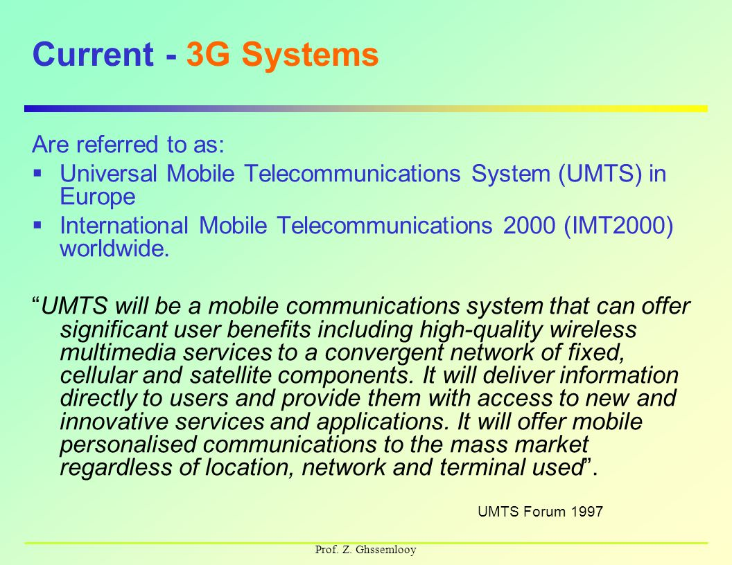 Prof. Z. Ghssemlooy Current - 3G Systems Are referred to as:  Universal Mobile Telecommunications System (UMTS) in Europe  International Mobile Tele