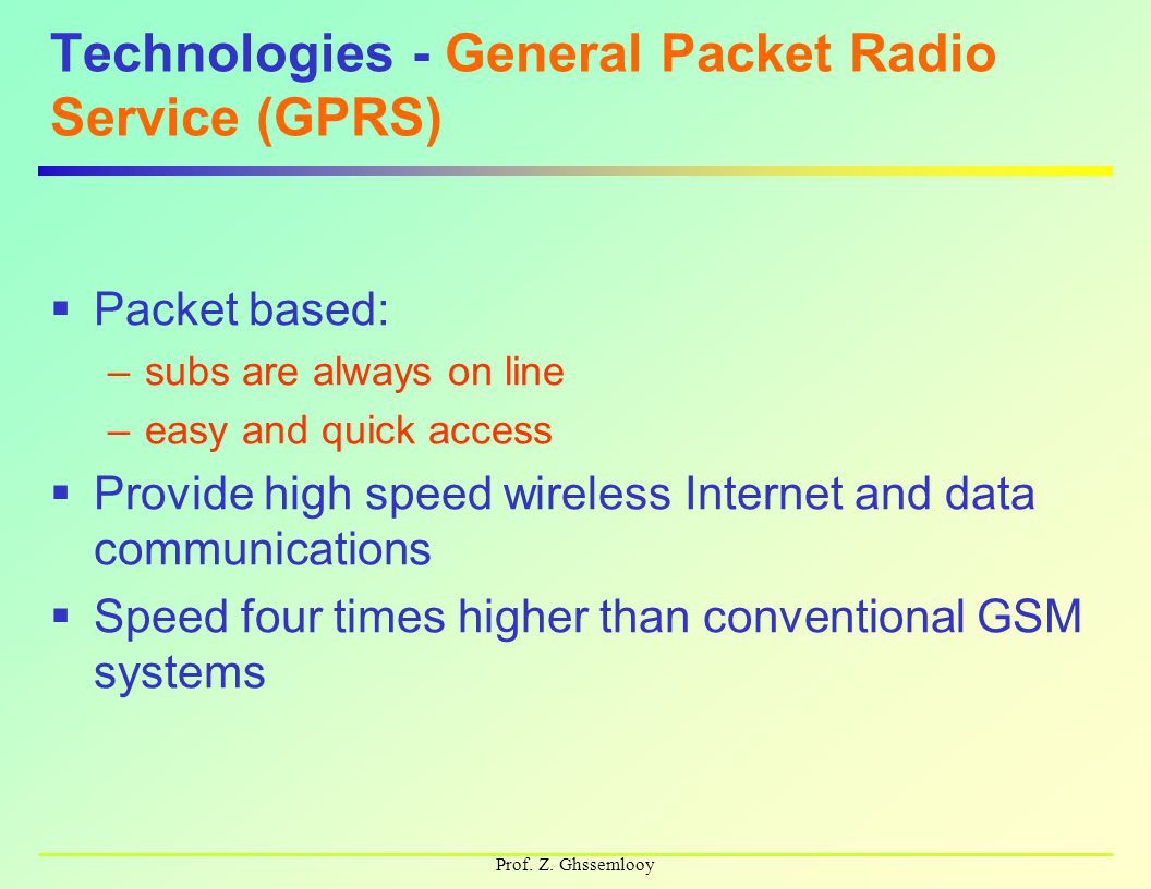 Prof. Z. Ghssemlooy Technologies - General Packet Radio Service (GPRS)  Packet based: –subs are always on line –easy and quick access  Provide high