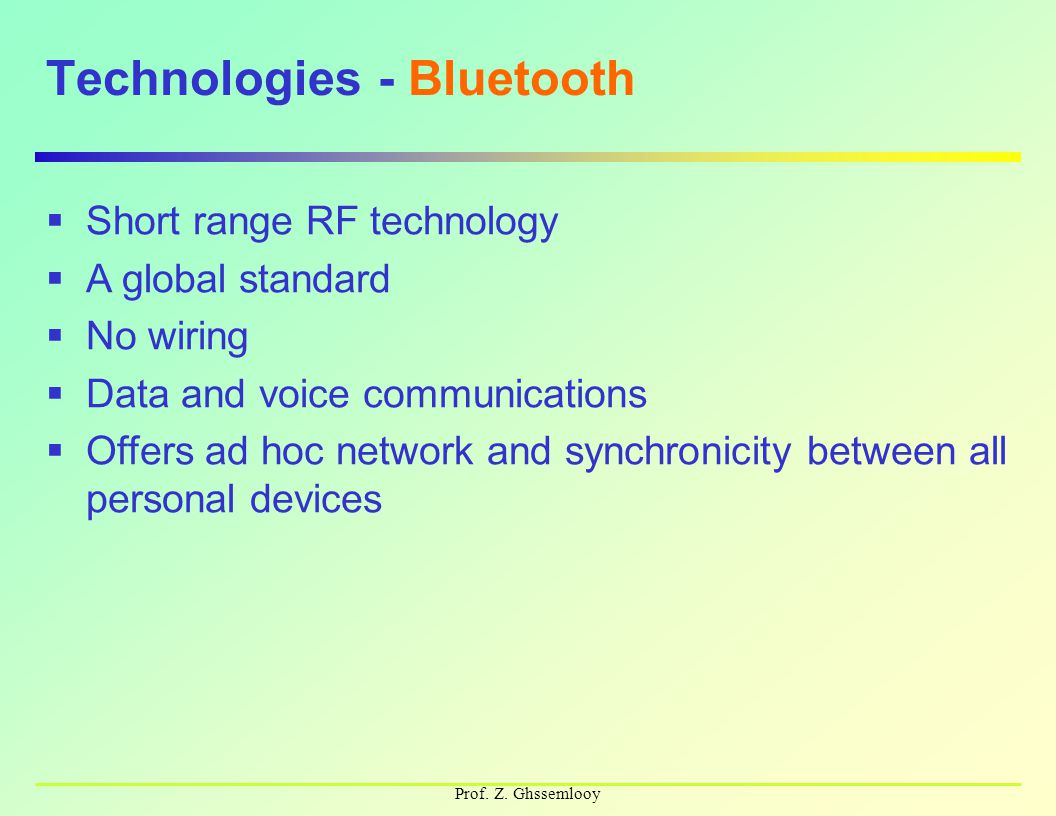 Prof. Z. Ghssemlooy Technologies - Bluetooth  Short range RF technology  A global standard  No wiring  Data and voice communications  Offers ad h