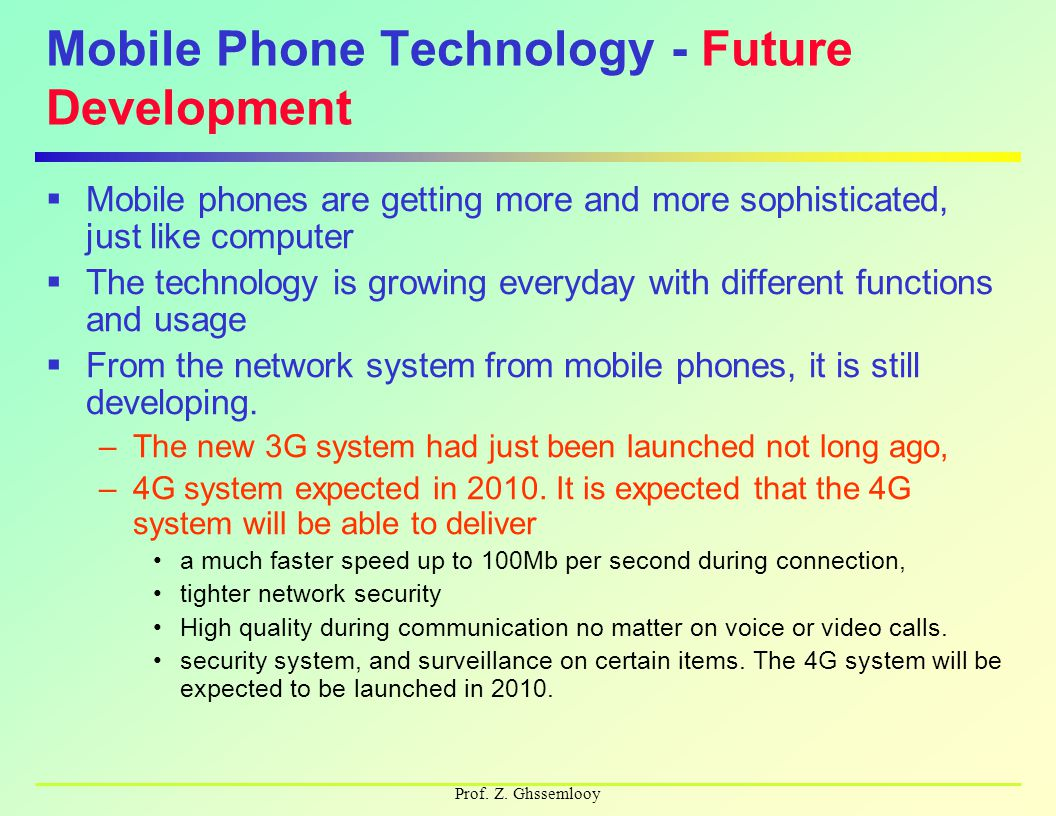 Prof. Z. Ghssemlooy Mobile Phone Technology - Future Development  Mobile phones are getting more and more sophisticated, just like computer  The tec