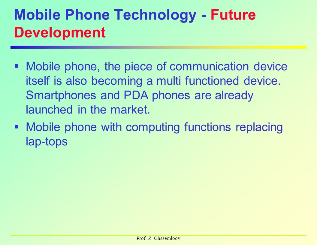 Prof. Z. Ghssemlooy Mobile Phone Technology - Future Development  Mobile phone, the piece of communication device itself is also becoming a multi fun