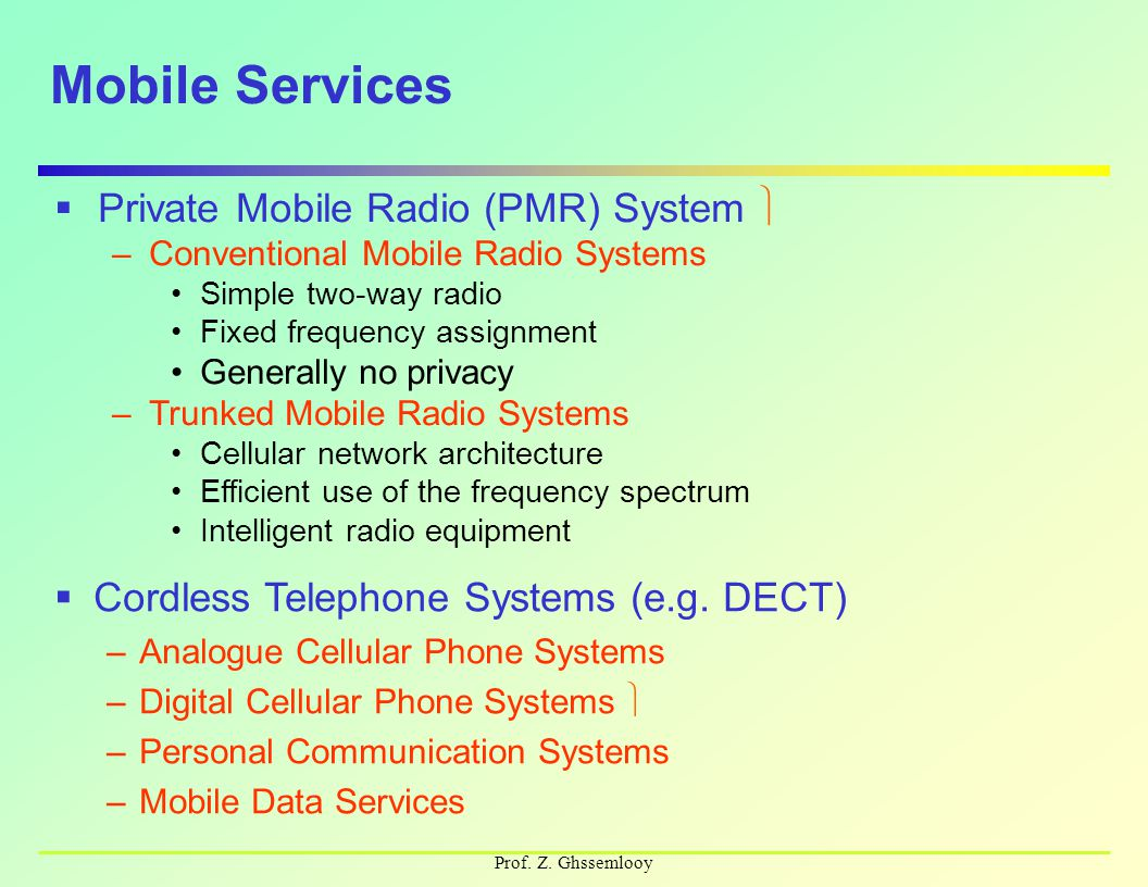 Prof. Z. Ghssemlooy Mobile Services  Private Mobile Radio (PMR) System –Conventional Mobile Radio Systems Simple two-way radio Fixed frequency assign
