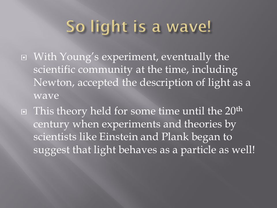  With Young's experiment, eventually the scientific community at the time, including Newton, accepted the description of light as a wave  This theory held for some time until the 20 th century when experiments and theories by scientists like Einstein and Plank began to suggest that light behaves as a particle as well!