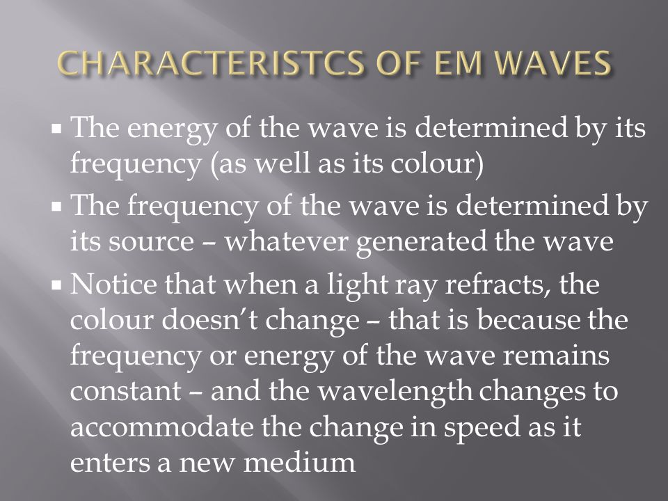  The energy of the wave is determined by its frequency (as well as its colour)  The frequency of the wave is determined by its source – whatever generated the wave  Notice that when a light ray refracts, the colour doesn't change – that is because the frequency or energy of the wave remains constant – and the wavelength changes to accommodate the change in speed as it enters a new medium