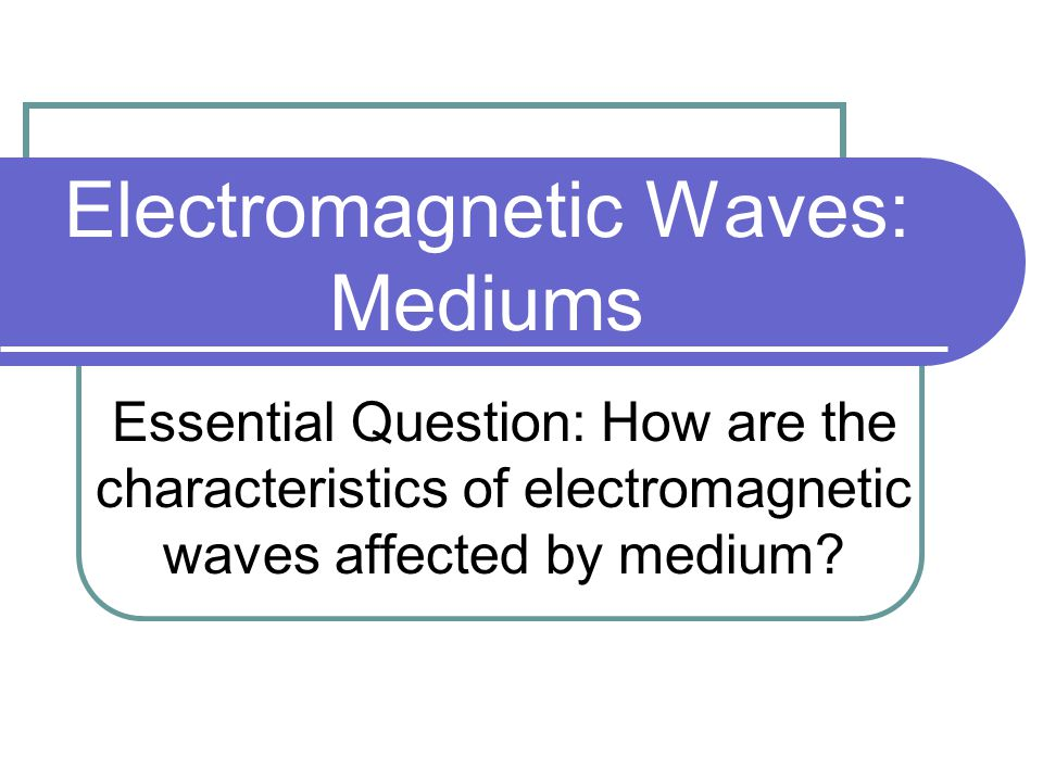 Electromagnetic Waves: Mediums Essential Question: How are the characteristics of electromagnetic waves affected by medium?