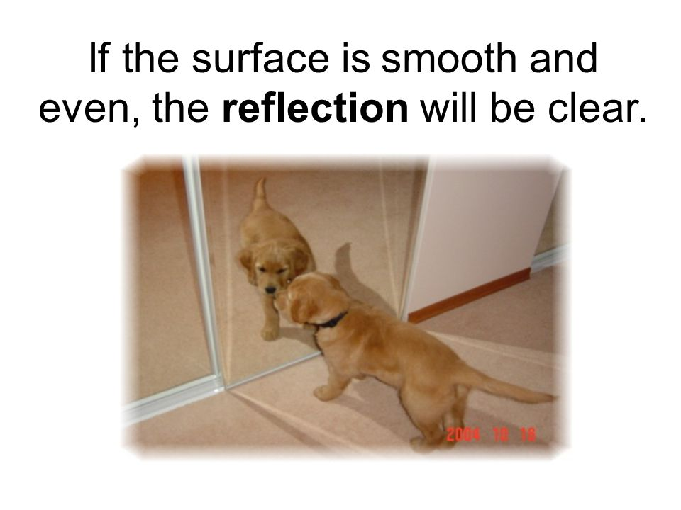 If the surface is smooth and even, the reflection will be clear.