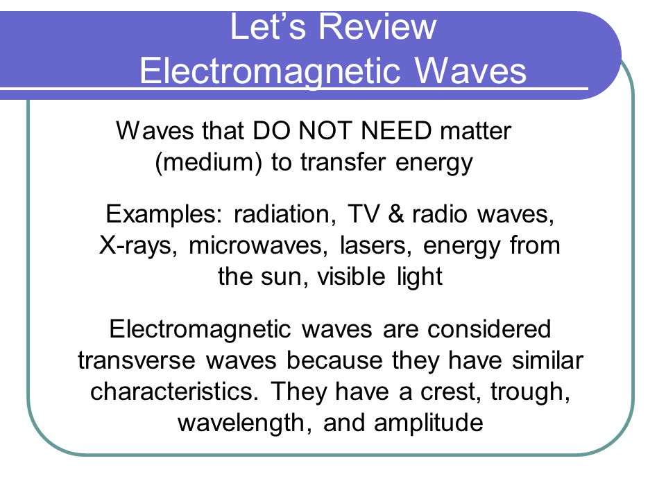 Let's Review Electromagnetic Waves Waves that DO NOT NEED matter (medium) to transfer energy Examples: radiation, TV & radio waves, X-rays, microwaves, lasers, energy from the sun, visible light Electromagnetic waves are considered transverse waves because they have similar characteristics.