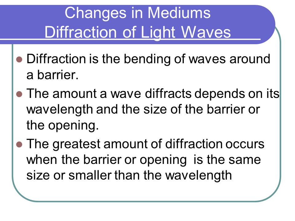 Changes in Mediums Diffraction of Light Waves Diffraction is the bending of waves around a barrier.