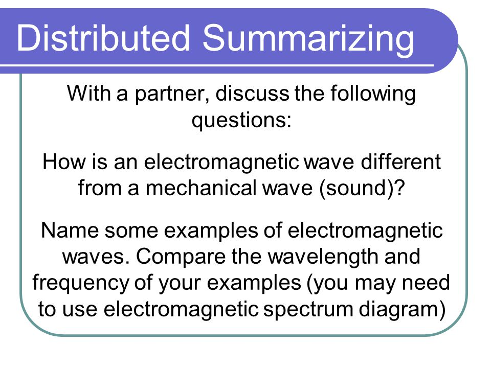 Distributed Summarizing With a partner, discuss the following questions: How is an electromagnetic wave different from a mechanical wave (sound).
