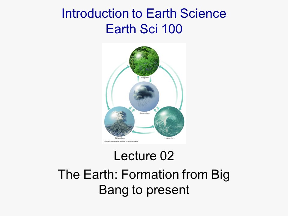Lecture 02 The Earth: Formation from Big Bang to present Introduction to Earth Science Earth Sci 100