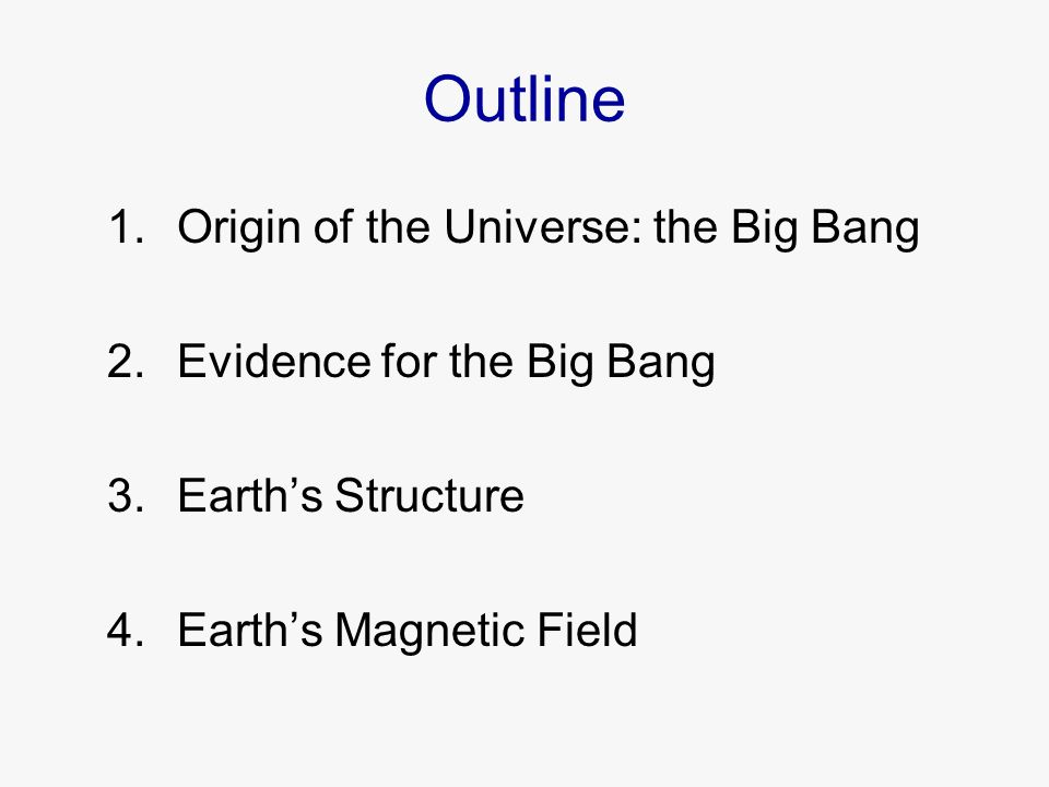 Outline 1.Origin of the Universe: the Big Bang 2.Evidence for the Big Bang 3.Earth's Structure 4.Earth's Magnetic Field
