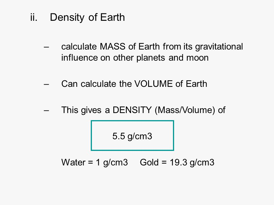 ii.Density of Earth –calculate MASS of Earth from its gravitational influence on other planets and moon –Can calculate the VOLUME of Earth –This gives a DENSITY (Mass/Volume) of 5.5 g/cm3 Water = 1 g/cm3Gold = 19.3 g/cm3