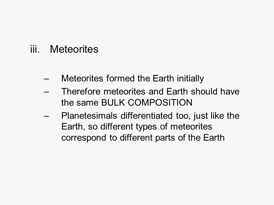 iii.Meteorites –Meteorites formed the Earth initially –Therefore meteorites and Earth should have the same BULK COMPOSITION –Planetesimals differentiated too, just like the Earth, so different types of meteorites correspond to different parts of the Earth