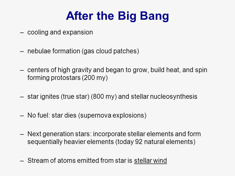After the Big Bang –cooling and expansion –nebulae formation (gas cloud patches) –centers of high gravity and began to grow, build heat, and spin forming protostars (200 my) –star ignites (true star) (800 my) and stellar nucleosynthesis –No fuel: star dies (supernova explosions) –Next generation stars: incorporate stellar elements and form sequentially heavier elements (today 92 natural elements) –Stream of atoms emitted from star is stellar wind