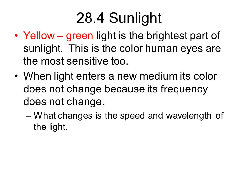 28.4 Sunlight Yellow – green light is the brightest part of sunlight. This is the color human eyes are the most sensitive too. When light enters a new