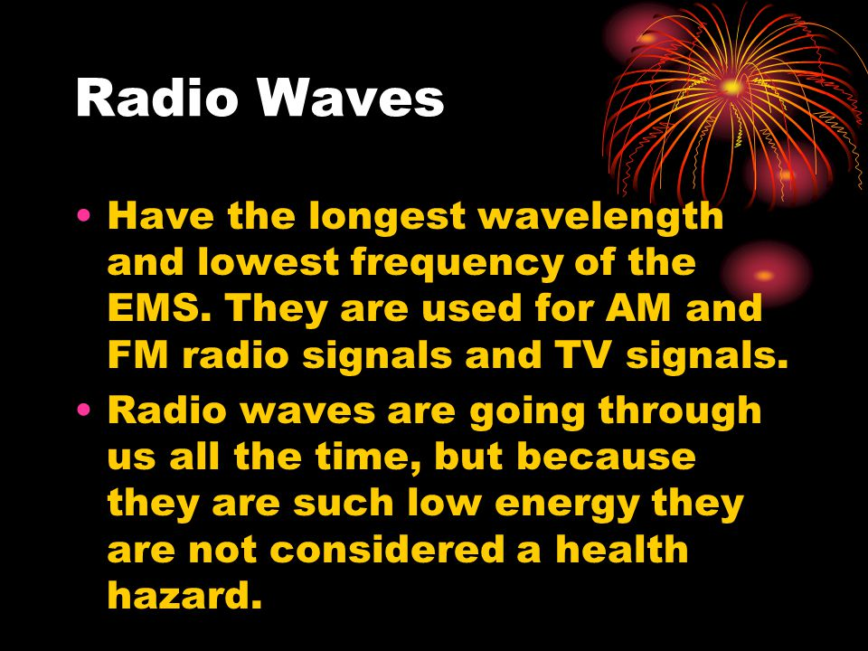 Radio Waves Have the longest wavelength and lowest frequency of the EMS. They are used for AM and FM radio signals and TV signals. Radio waves are goi