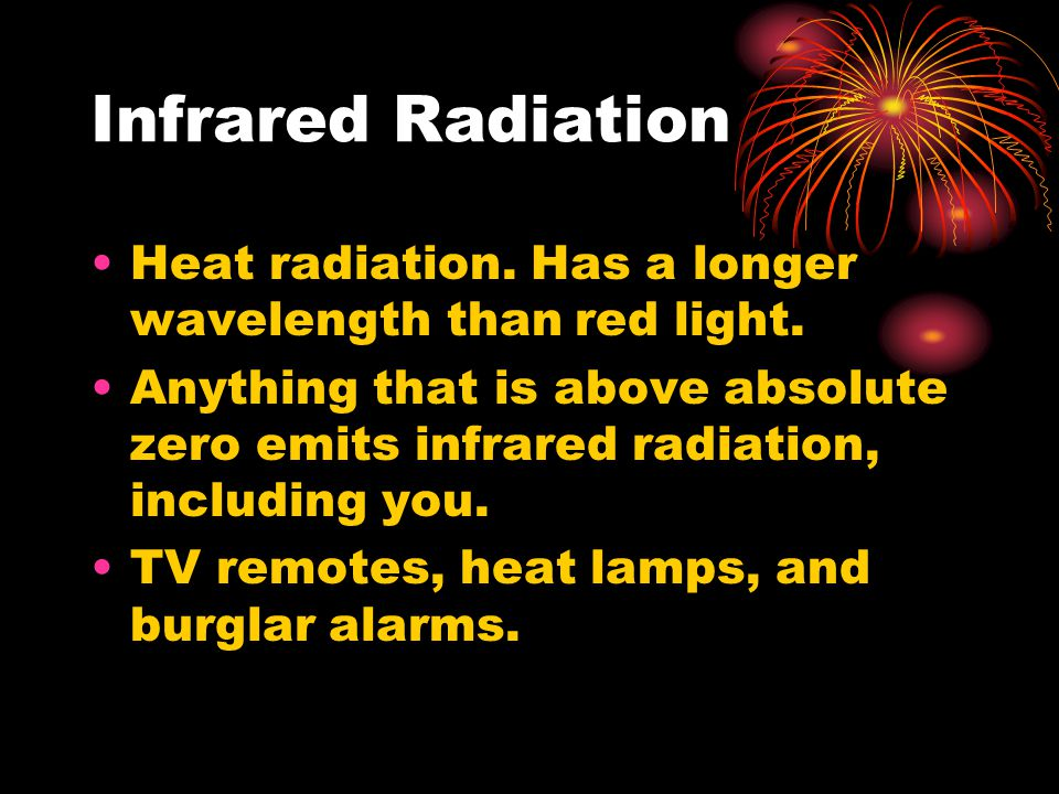 Infrared Radiation Heat radiation. Has a longer wavelength than red light. Anything that is above absolute zero emits infrared radiation, including yo