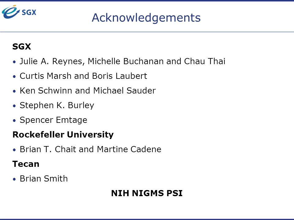 Acknowledgements SGX Julie A. Reynes, Michelle Buchanan and Chau Thai Curtis Marsh and Boris Laubert Ken Schwinn and Michael Sauder Stephen K. Burley